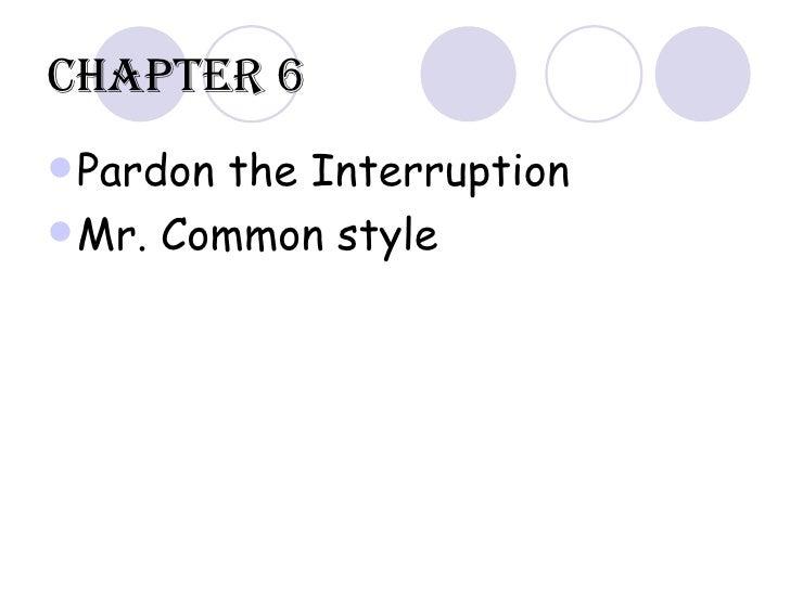 Chapter 6 <ul><li>Pardon the Interruption </li></ul><ul><li>Mr. Common style </li></ul>