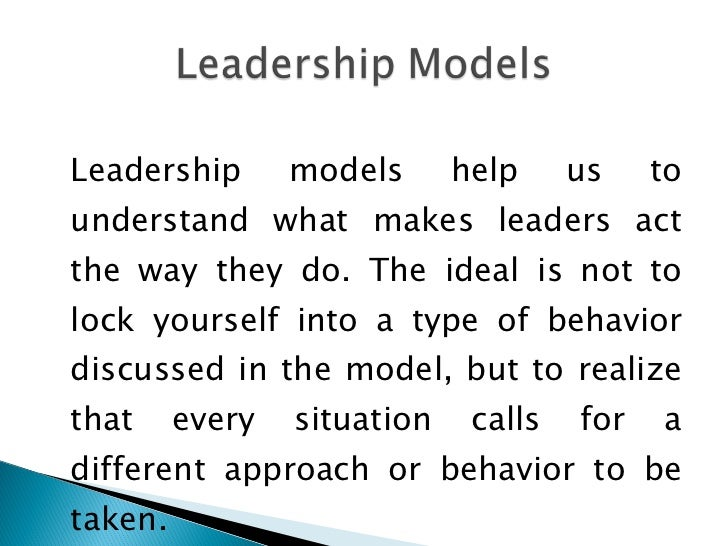 <ul><li>Leadership models help us to understand what makes leaders act the way they do. The ideal is not to lock yourself ...