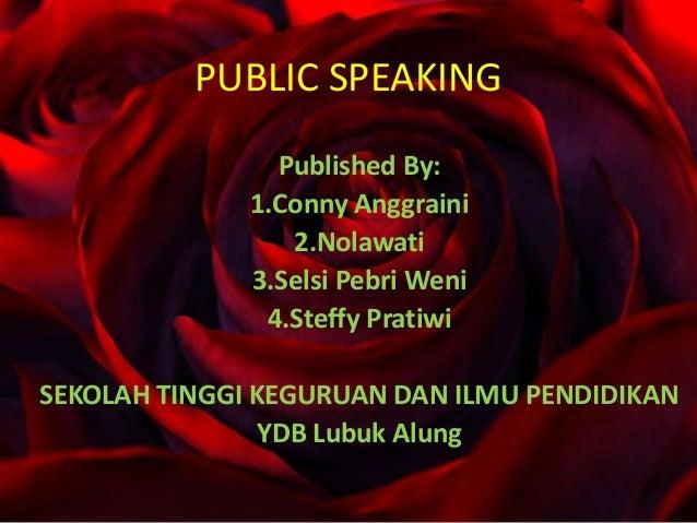 PUBLIC SPEAKING Published By: 1.Conny Anggraini 2.Nolawati 3.Selsi Pebri Weni 4.Steffy Pratiwi SEKOLAH TINGGI KEGURUAN DAN...