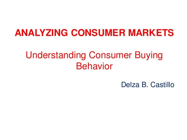 ANALYZING CONSUMER MARKETS Understanding Consumer Buying Behavior Delza B. Castillo