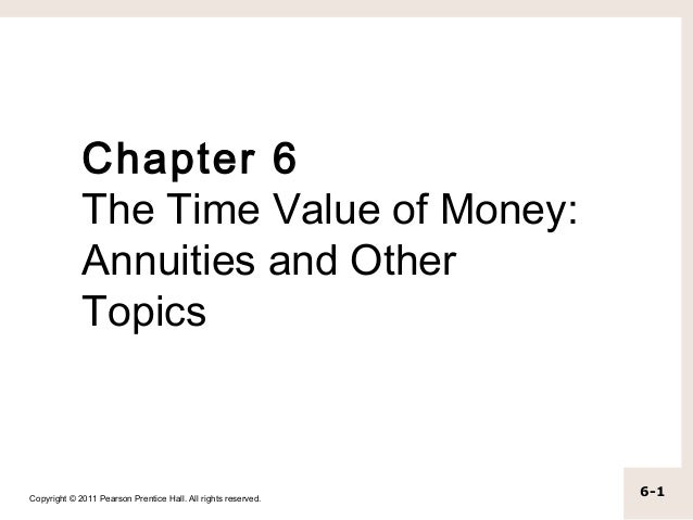 Chapter 6             The Time Value of Money:             Annuities and Other             TopicsCopyright © 2011 Pearson ...