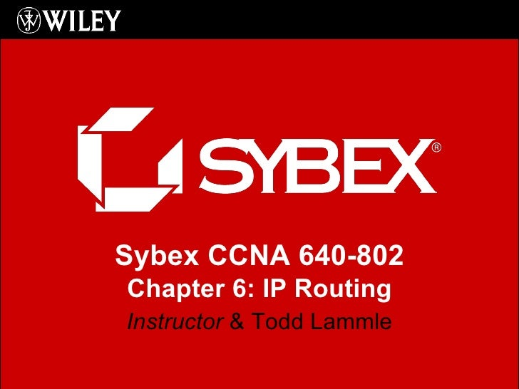 Instructor  & Todd Lammle Sybex CCNA 640-802 Chapter 6: IP Routing