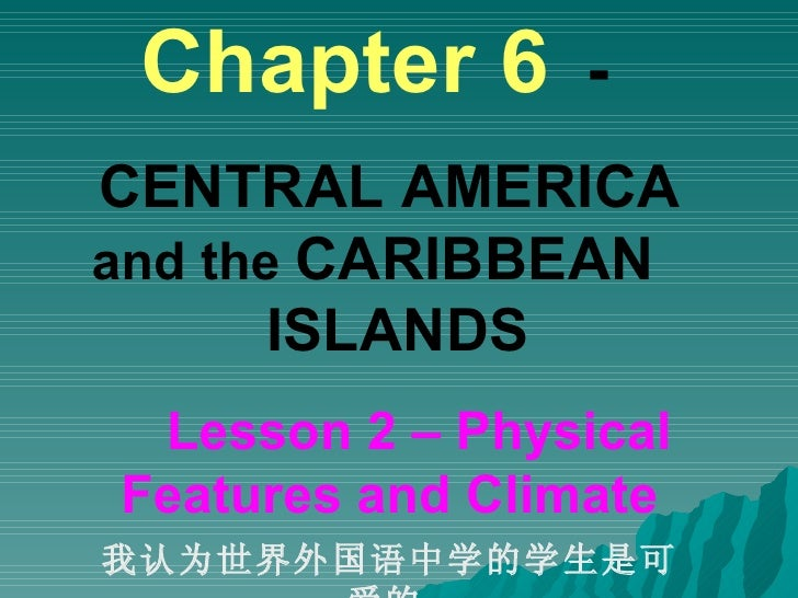 Chapter 6   -   CENTRAL AMERICA  and the  CARIBBEAN  ISLANDS  Lesson 2 – Physical Features and Climate 我认为世界外国语中学的学生是可爱的