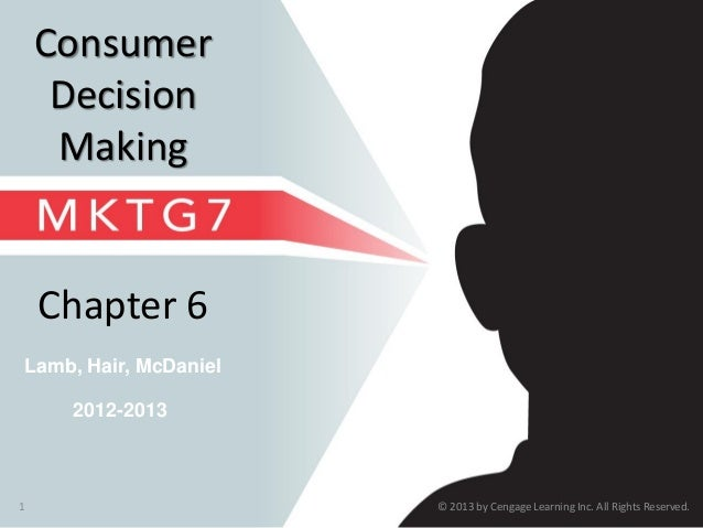 © 2013 by Cengage Learning Inc. All Rights Reserved.1 Lamb, Hair, McDaniel Chapter 6 Consumer Decision Making 2012-2013