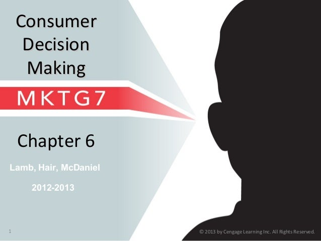 © 2013 by Cengage Learning Inc. All Rights Reserved.1 Lamb, Hair, McDaniel Chapter 6 ConsumerConsumer DecisionDecision Mak...