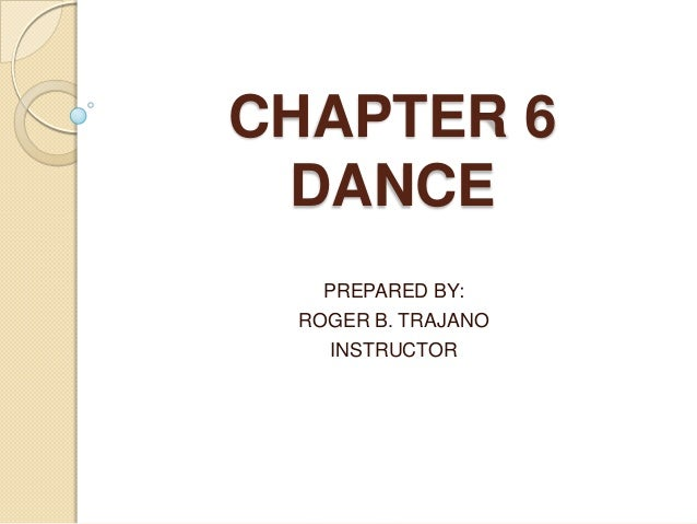 CHAPTER 6 DANCE PREPARED BY: ROGER B. TRAJANO INSTRUCTOR