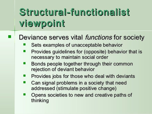 deviant behavior as both dysfunctional and functional for a society Idea that identification and stigmatization of deviant behavior is functional for society because it produces certainty for individuals and group solidarity dramatic social change through rapid redefinition of deviance can be dysfunctional for society and open doors for moral panics.