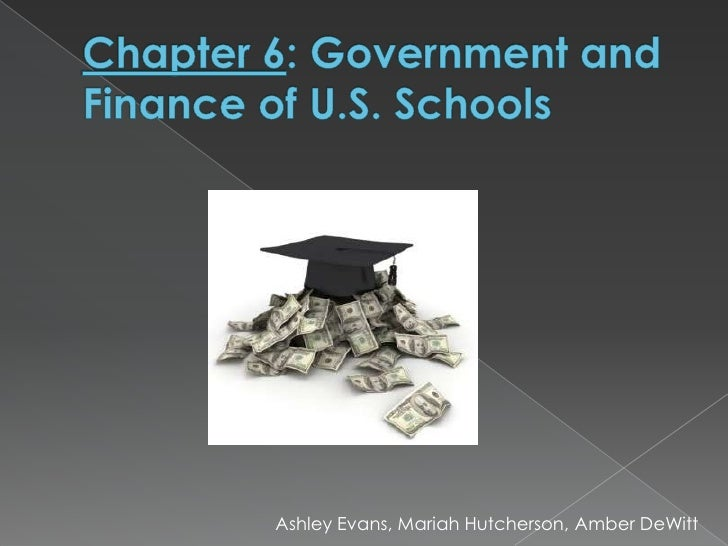 Chapter 6: Government and Finance of U.S. Schools<br />Ashley Evans, Mariah Hutcherson, Amber DeWitt<br />