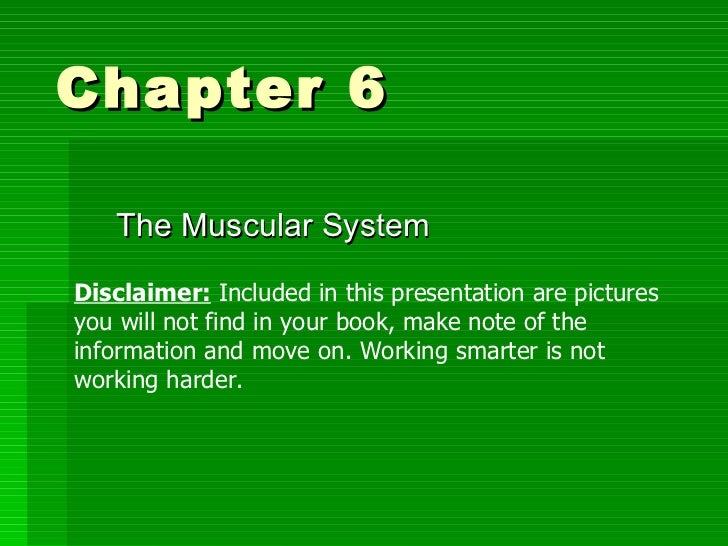 Chapter 6  The Muscular System Disclaimer:  Included in this presentation are pictures you will not find in your book, mak...