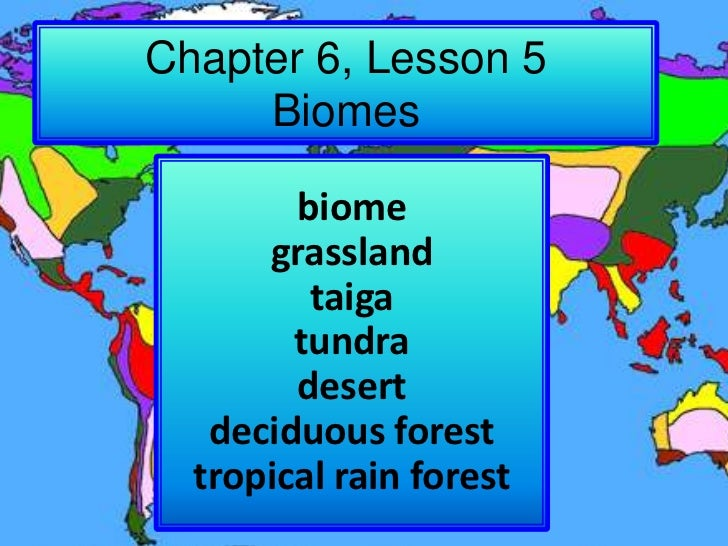 Chapter 6, Lesson 5Biomes<br />biome<br />grassland<br />taiga<br />tundra<br />desert<br />deciduous forest<br />tropical...