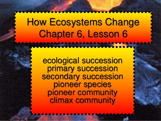 How Ecosystems Change Chapter 6, Lesson 6 ecological succession primary succession secondary succession pioneer species pi...
