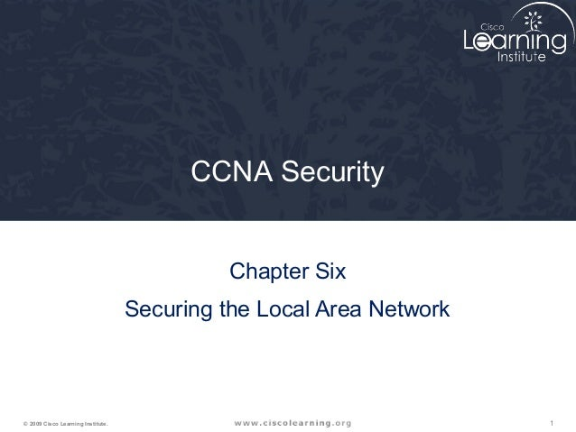 1© 2009 Cisco Learning Institute. CCNA Security Chapter Six Securing the Local Area Network