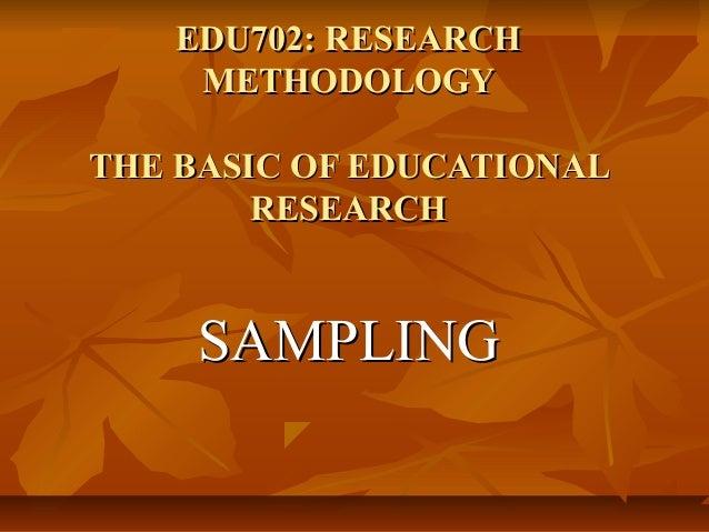 EDU702: RESEARCH METHODOLOGY THE BASIC OF EDUCATIONAL RESEARCH  SAMPLING