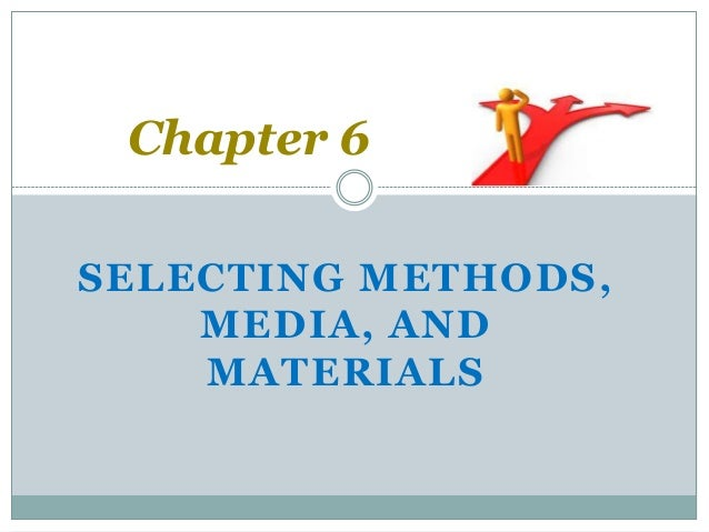 Chapter 6 selecting methods,media, and materials.