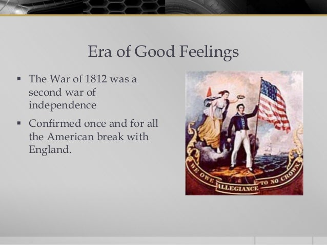Era of Good Feelings The War of 1812 was a  second war of  independence Confirmed once and for all  the American break w...