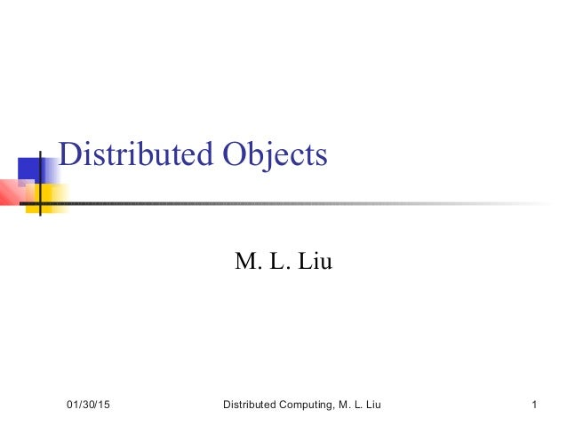01/30/15 Distributed Computing, M. L. Liu 1 Distributed Objects M. L. Liu