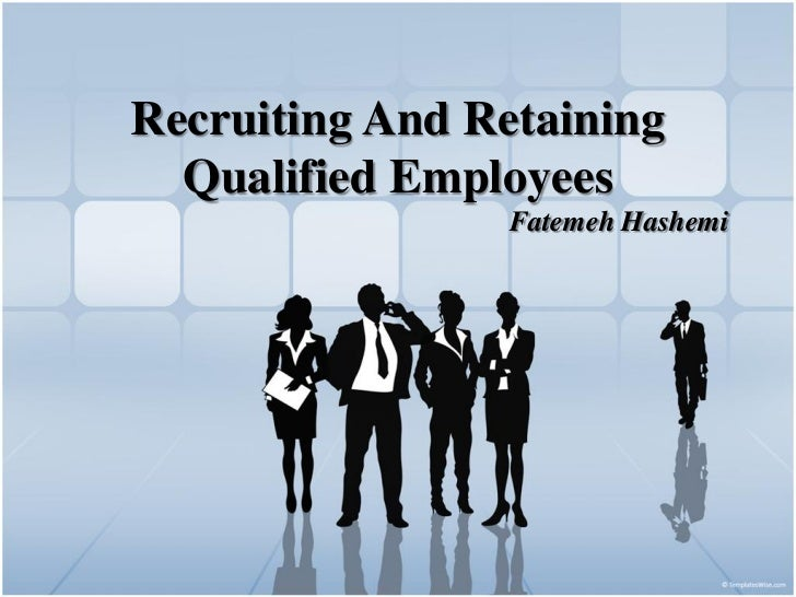 Recruiting And Retaining  Qualified Employees                Fatemeh Hashemi