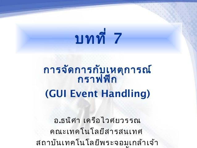 บทที่ 7 การจัด การกับ เหตุก ารณ์        กราฟฟิก (GUI Event Handling)    อ.ธนิศ า เครือ ไวศยวรรณ   คณะเทคโนโลยีส ารสนเทศสถา...