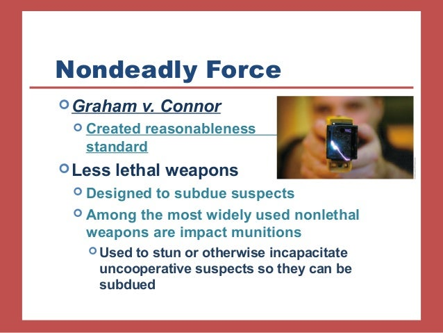 """graham vs connor Most use-of-force law today stems from the 1989 us supreme court case of graham v connor, where the court ruled unanimously that """"the reasonableness of a particular use of force must be judged from the perspective of a reasonable officer on the scene, and its calculus must embody an allowance for."""