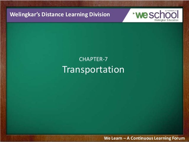 Welingkar's Distance Learning Division  CHAPTER-7  Transportation  We Learn – A Continuous Learning Forum