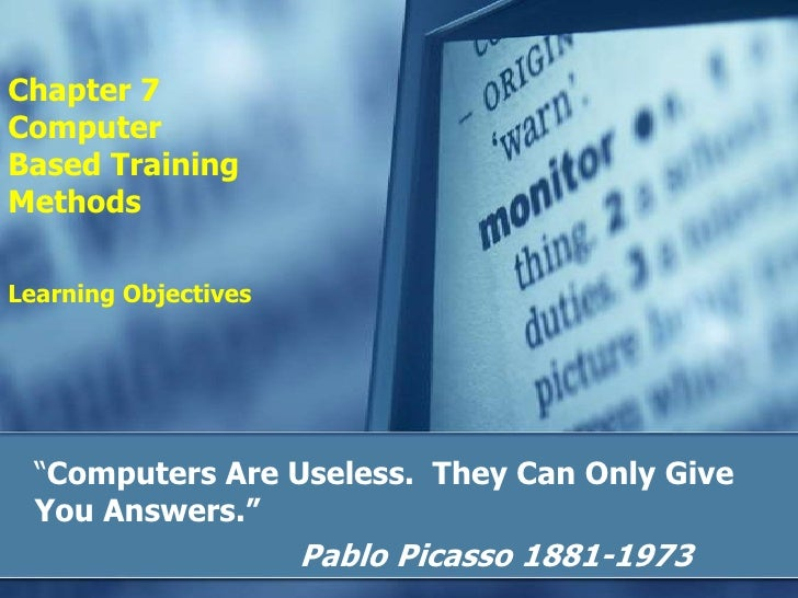 "Chapter 7Computer Based TrainingMethodsLearning Objectives<br />""Computers Are Useless.  They Can Only Give You Answers."" ..."