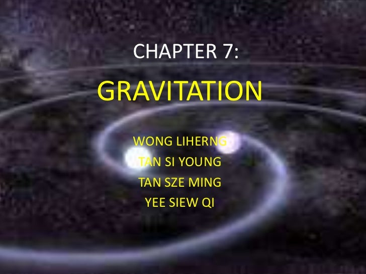 CHAPTER 7:GRAVITATION  WONG LIHERNG  TAN SI YOUNG  TAN SZE MING   YEE SIEW QI