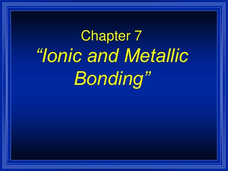 Chemistry - Chp 7 - Ionic and Metallic Bonding - PowerPoint