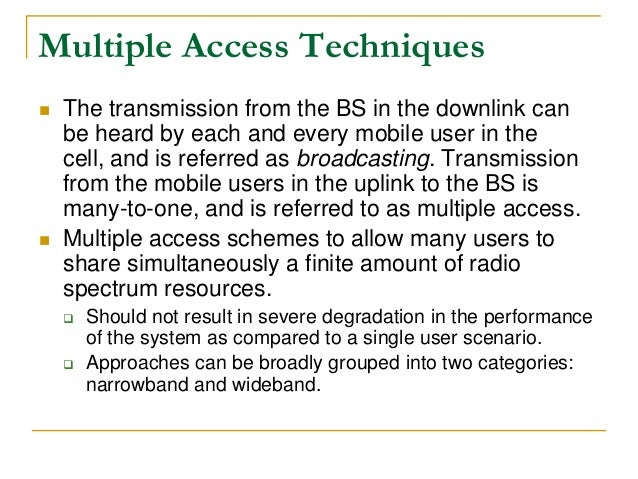 Multiple Access Techniques  The transmission from the BS in the downlink can be heard by each and every mobile user in th...