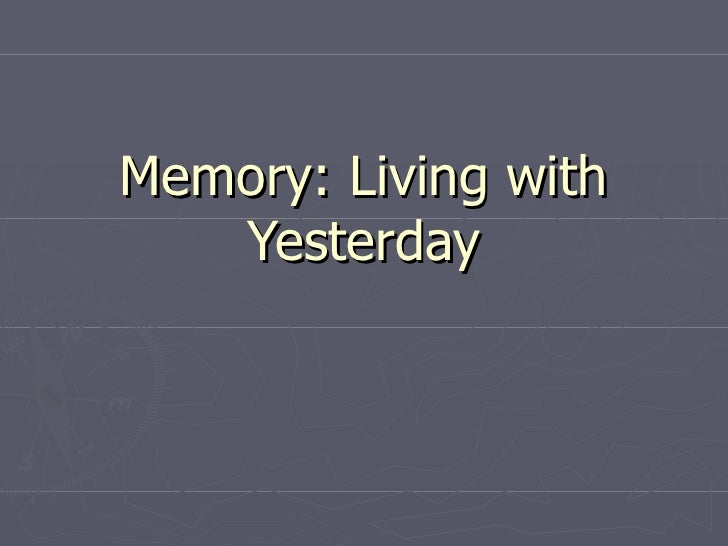 Memory: Living with Yesterday