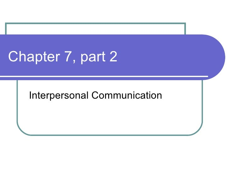 Chapter 7, part 2 Interpersonal Communication