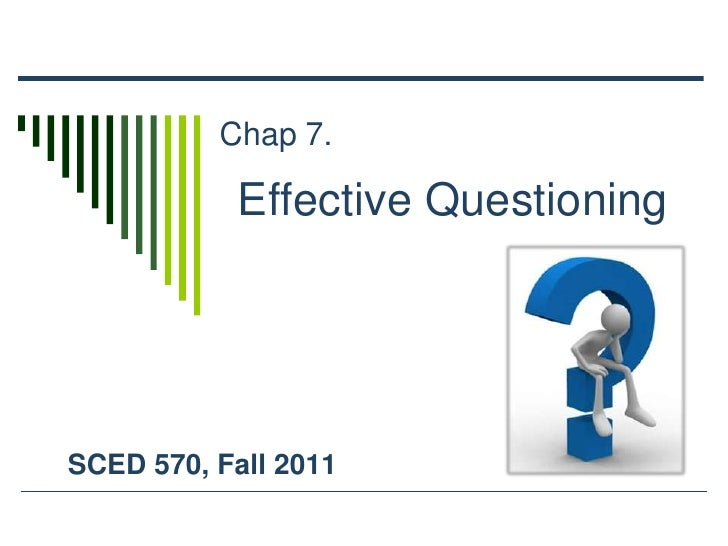 Chap 7.<br />Effective Questioning <br />SCED 570, Fall 2011<br />