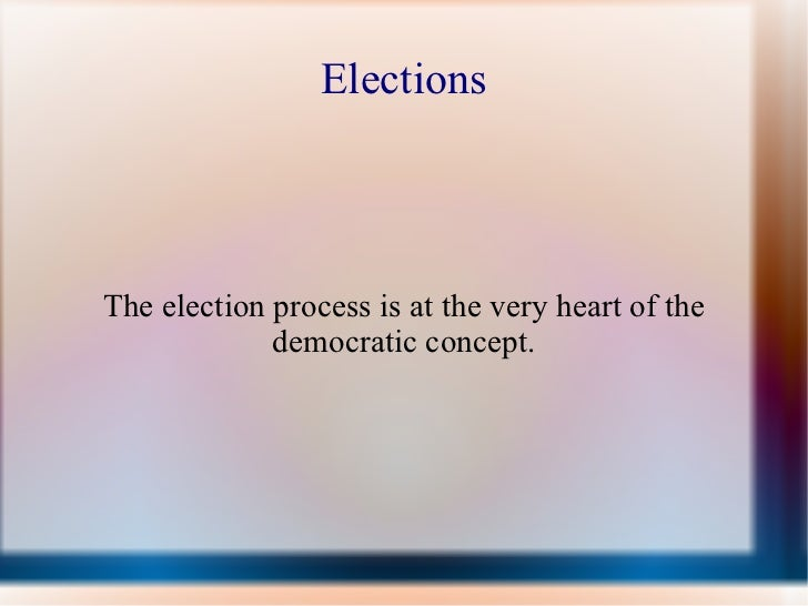 Elections The election process is at the very heart of the democratic concept.