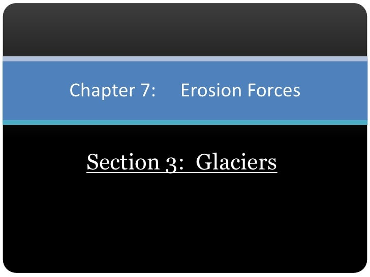 Section 3:  Glaciers<br />Chapter 7:  	Erosion Forces<br />