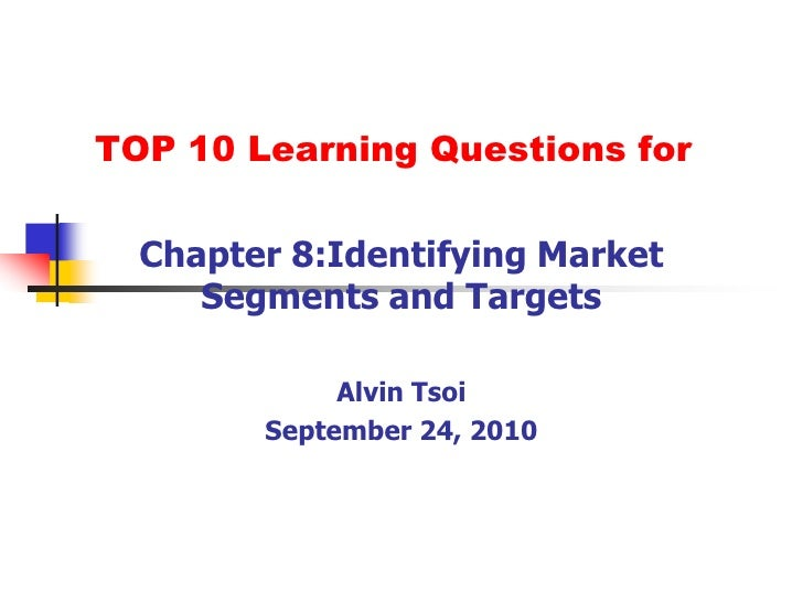 TOP 10 Learning Questions for<br />Chapter 8:Identifying Market Segments and Targets<br />Alvin Tsoi<br />September 24, 20...