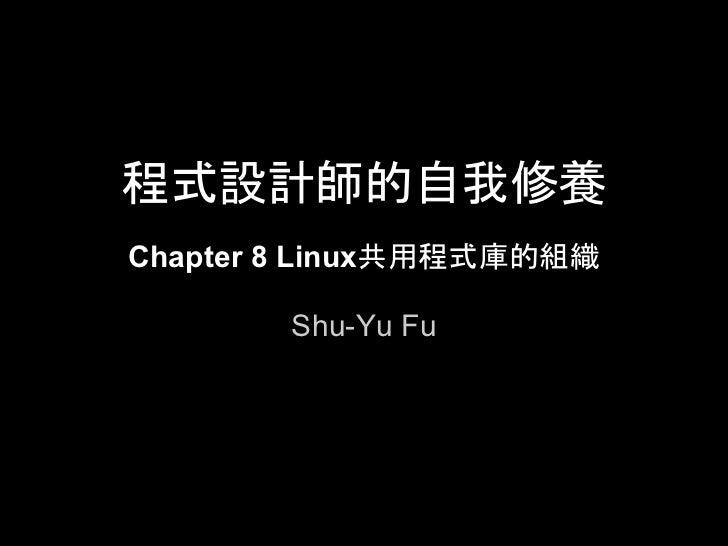 程式設計師的自我修養Chapter 8 Linux共用程式庫的組織       Shu-Yu Fu