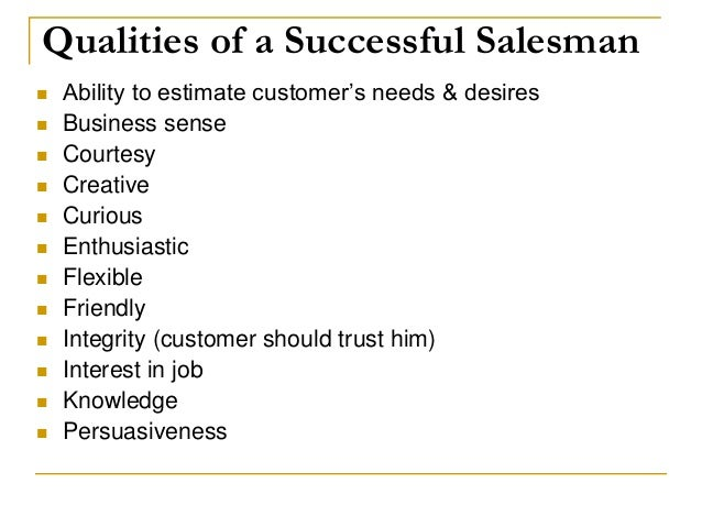 how to be a good salesperson A good salesman or person should have a good sense of humor and see your customers as family learning to build a business bond can also tends to help in boosting your sales.
