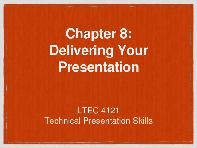 Chapter 8:  Delivering Your  Presentation  LTEC 4121  Technical Presentation Skills