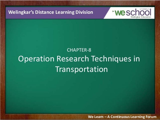 Welingkar's Distance Learning Division  CHAPTER-8  Operation Research Techniques in Transportation  We Learn – A Continuou...
