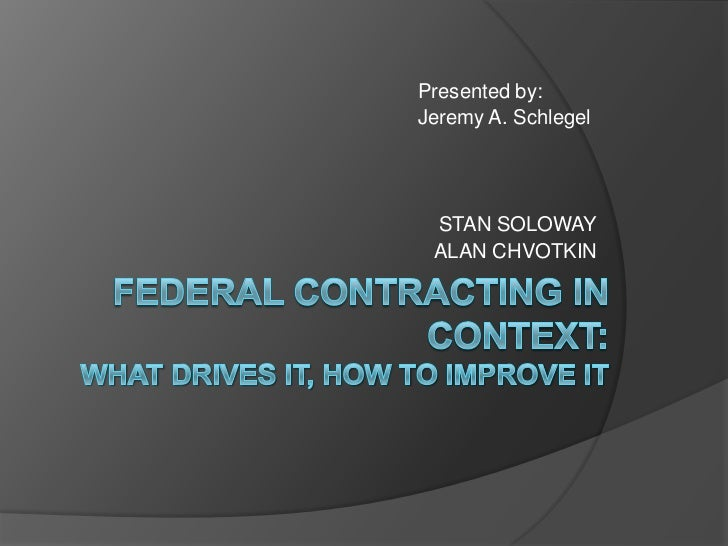 Presented by: <br />					Jeremy A. Schlegel<br />STAN SOLOWAY<br />ALAN CHVOTKIN<br />FEDERAL CONTRACTING IN CONTEXT:...