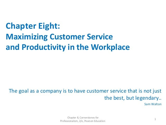 Chapter Eight: Maximizing Customer Service and Productivity in the Workplace The goal as a company is to have customer ser...