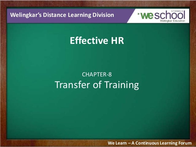 Welingkar's Distance Learning Division  Effective HR CHAPTER-8  Transfer of Training  We Learn – A Continuous Learning For...