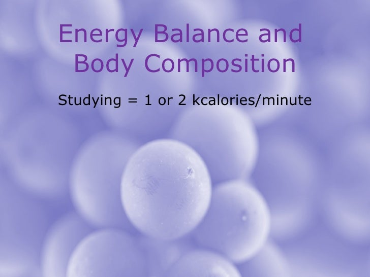 Energy Balance and  Body Composition Studying = 1 or 2 kcalories/minute