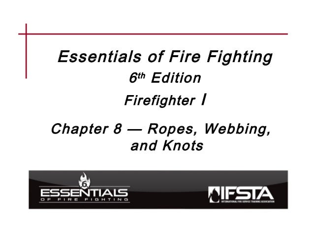 Essentials of Fire Fighting 6th Edition Firefighter I Chapter 8 — Ropes, Webbing, and Knots