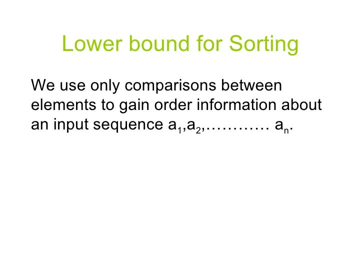 Lower bound for Sorting We use only comparisons between elements to gain order information about an input sequence a 1 ,a ...
