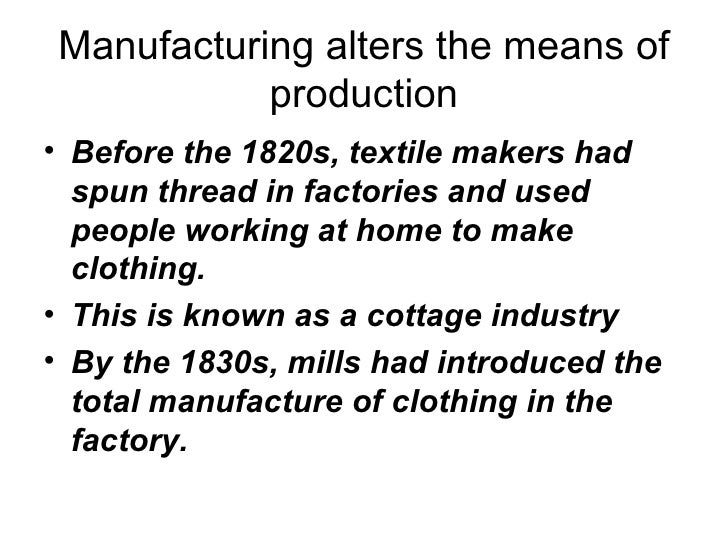 Manufacturing alters the means of production <ul><li>Before the 1820s, textile makers had spun thread in factories and use...