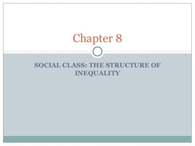 Chapter 8SOCIAL CLASS: THE STRUCTURE OF          INEQUALITY