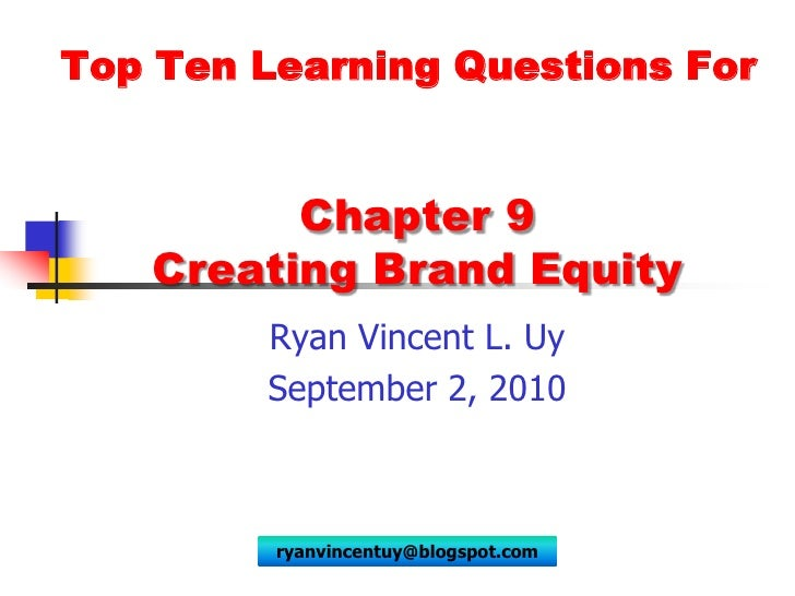 Top Ten Learning Questions For<br />Chapter 9 Creating Brand Equity<br />Ryan Vincent L. Uy<br />September 2, 2010<br />ry...