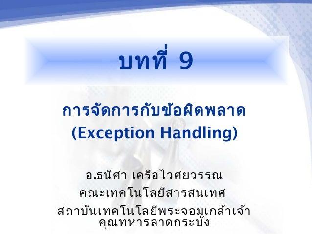 บทที่ 9การจัด การกับ ข้อ ผิด พลาด (Exception Handling)    อ.ธนิศ า เครือ ไวศยวรรณ   คณะเทคโนโลยีส ารสนเทศสถาบัน เทคโนโลยีพ...