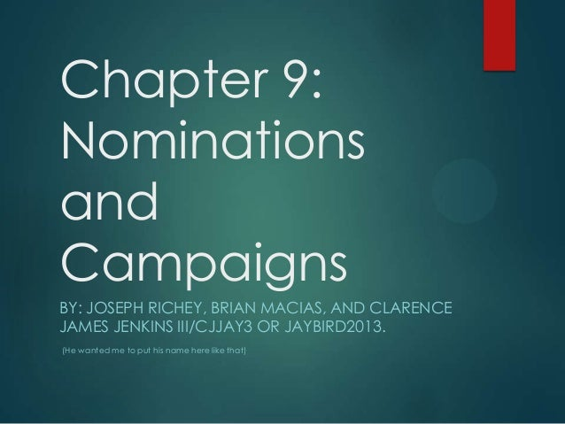 Chapter 9:NominationsandCampaignsBY: JOSEPH RICHEY, BRIAN MACIAS, AND CLARENCEJAMES JENKINS III/CJJAY3 OR JAYBIRD2013.(He ...
