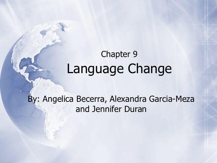 Chapter 9          Language ChangeBy: Angelica Becerra, Alexandra Garcia-Meza             and Jennifer Duran